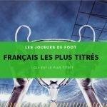 Les joueurs de foot francais les plus titrés