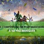 Les compétitions de foot masculines à ne pas manquer